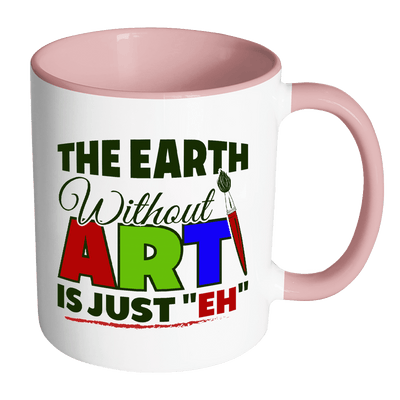 "The Earth Without Art Is Just ""Eh"" 11oz Accent Mug"