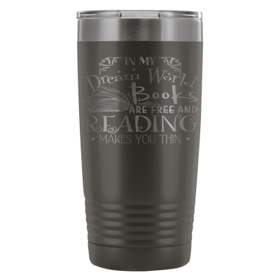 In My Dream World Books Are Free And Reading Makes You Thin 20oz Tumbler