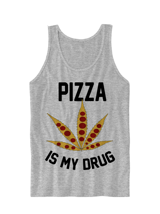 PIZZA IS MY DRUG TANK