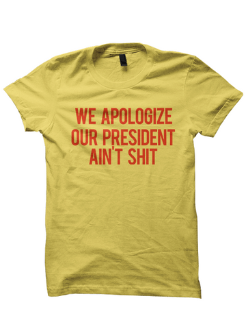 WE APOLOGIZE OUR PRESIDENT AIN'T SHIT T-SHIRT