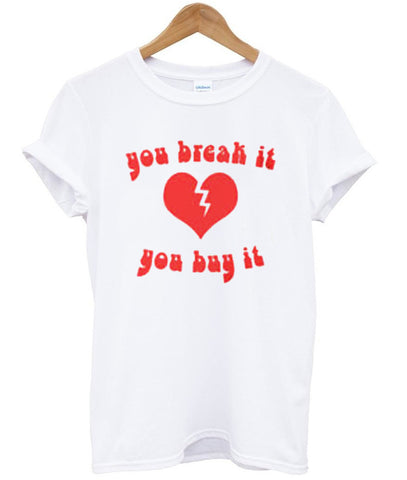 you break it you buy it shirt
