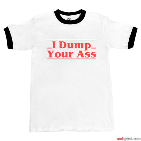 I Dump Your Ass Ringer Unisex T-shirt / tee