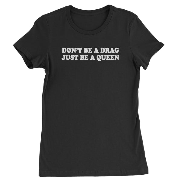 Don't Be A Drag, Just Be A Queen Womens T-shirt