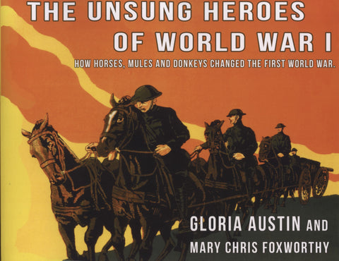 Unsung Heroes of World War One: How Horses, Donkeys and Mules Changed the First World War by Gloria Austin