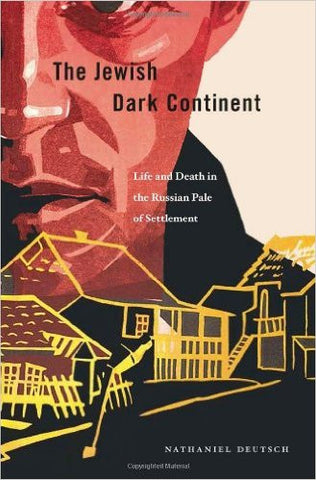 The Jewish Dark Continent: Life and Death in the Russian Pale of Settlement by Nathaniel  Deutsch