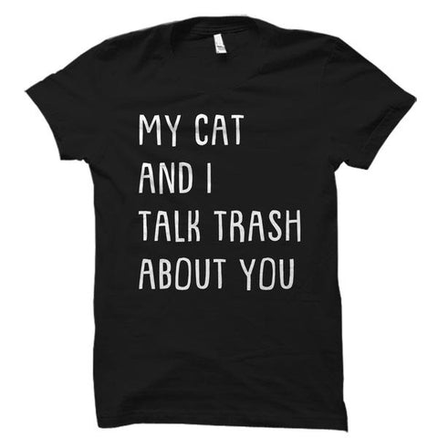 My Cat and I Talk Trash About You Shirt