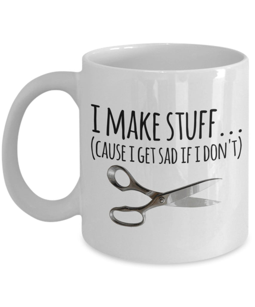 Crafting Mug - I Make Stuff (Cause I Get Sad if I Don't) - 11 oz Gift Mug