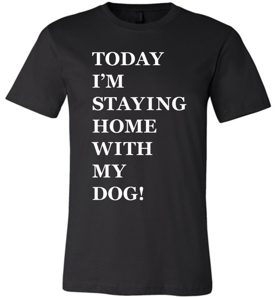 Today I'm Staying Home With My Dog - Bella + Canvas Unisex Tee