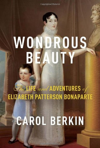 Wondrous Beauty: The Life and Adventures of Elizabeth Patterson Bonaparte by ...