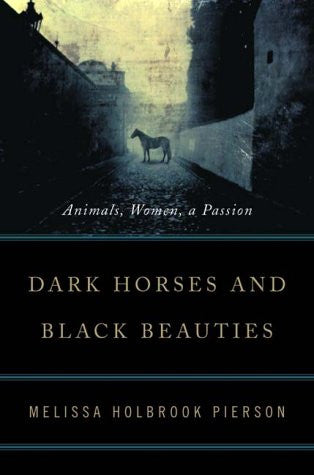 Dark Horses and Black Beauties: Animals, Women, a Passion by Pierson, Melissa...