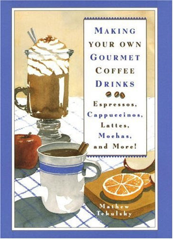Making Your Own Gourmet Coffee Drinks: Espressos, Cappuccinos, Lattes, Mochas...