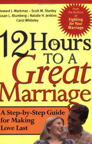 12 Hours to a Great Marriage: A Step-by-Step Guide for Making Love Last by Ma...