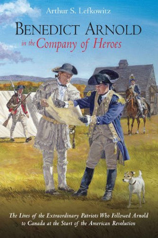 BENEDICT ARNOLD IN THE COMPANY OF HEROES: The Lives of the Extraordinary Patr...