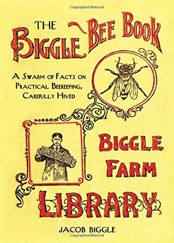 The Biggle Bee Book: A Swarm of Facts on Practical Beekeeping, Carefully Hive...