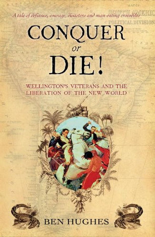 Conquer or Die!: Wellington's Veterans and the Liberation of the New World (G...