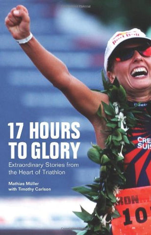 17 Hours to Glory: Extraordinary Stories from the Heart of Triathlon by Mulle...