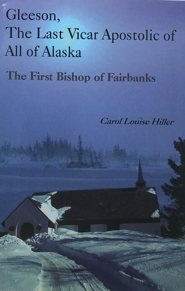 Gleeson, the Last Vicar Apostolic of All of Alaska: The First Bishop of Fairbanks by    Hiller, Carol Louise