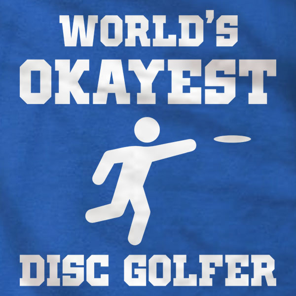 Disc Golf T-Shirt - World's Okayest Disc Golfer - Absurd Ink