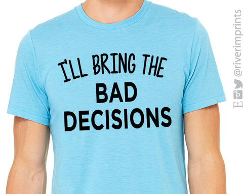 I'LL BRING THE BAD DECISIONS Graphic Triblend Tee by River Imprints
