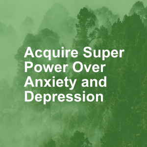 Acquire Super Power Over Anxiety and Depression