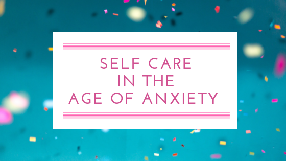 Self Care in the Age of Anxiety