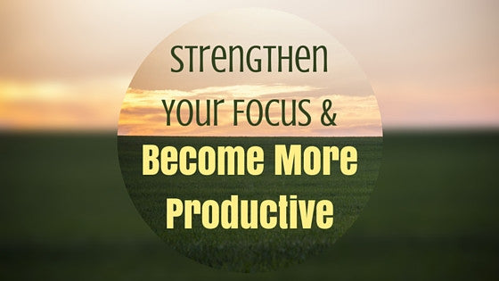 How to Strengthen Your Focus and Become More Productive (Pt 1)
