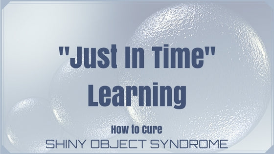 "The Cure to Shiny Object Syndrome: ""Just In Time"" Learning"