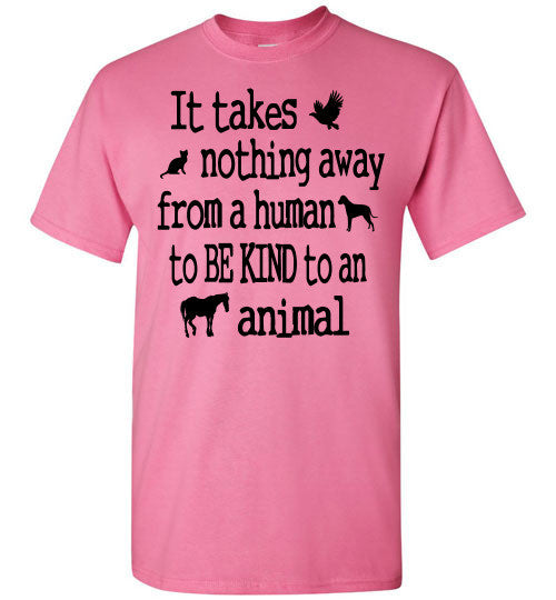 It takes nothing away from a human to be kind to an animal t shirt - Furbabies.love - 2