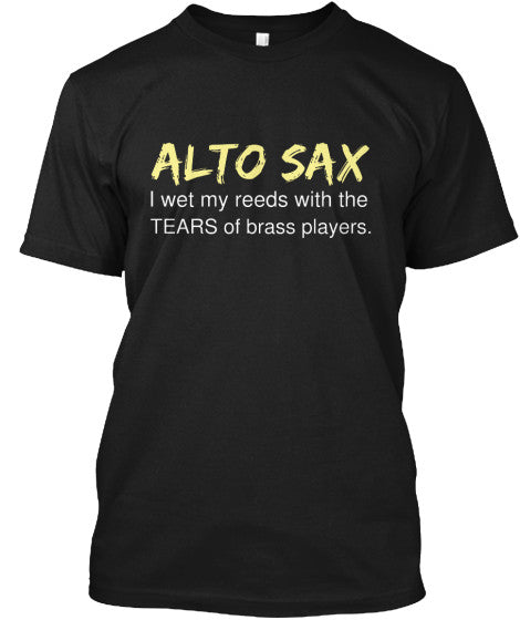 Alto Sax - I wet my reeds with tears - T-Shirt