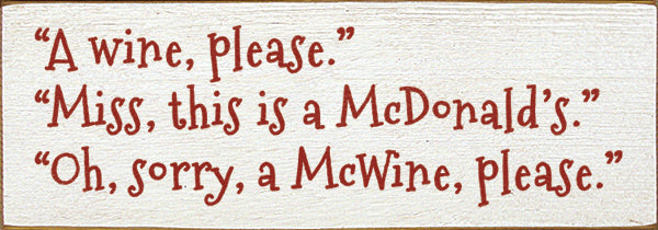 A wine please. This is a McDonald's. Oh, sorry, a McWine please.