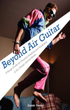 Beyond Air Guitar: A Rough Guide for Students in Art, Design and the Media
