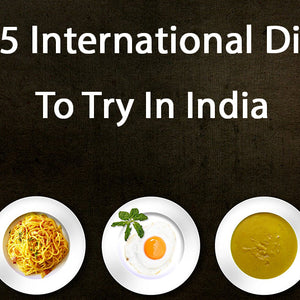 Top 5 International Dishes to Try in India