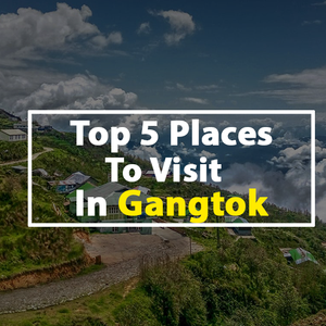 Top 5 Places To Visit In Gangtok