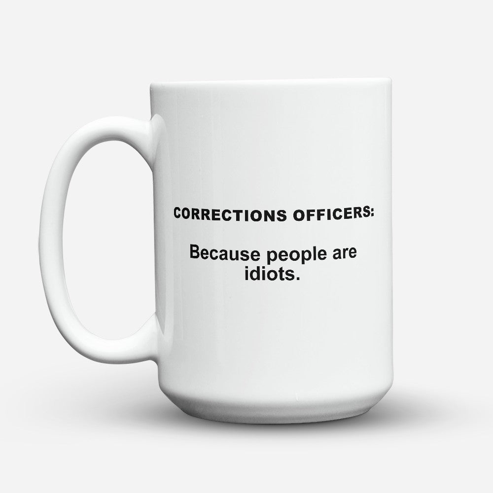 "Limited Edition - ""Because People Are Idiots - Corrections - Officers"" 15oz Mug"