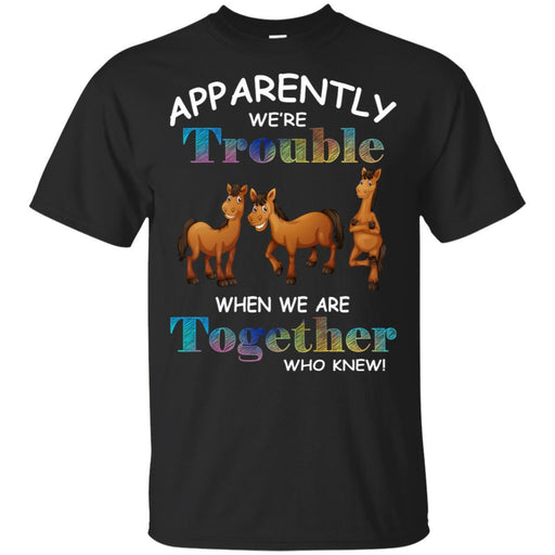Apparently We Are Trouble When We Are Together Who Knew Funny Horses T-shirt CustomCat
