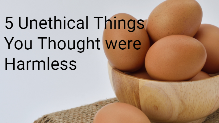 5 Unethical Things You Thought Were Harmless
