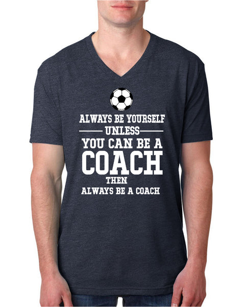 Always be yourself unless you can be a coach V Neck T Shirt