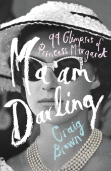Ma'am Darling: 99 Glimpses of Princess Margaret by Craig Brown
