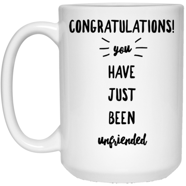 Congratulations You Have Just Been Unfriended 15 oz. White Mug