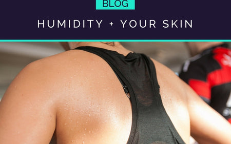 LEARN HOW HEAT + HUMIDITY CAN AFFECT YOUR SKIN