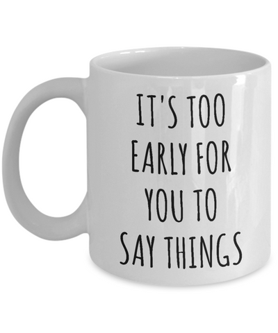 It's Too Early for You to Say Things Mug Funny Work Coffee Cup-Cute But Rude