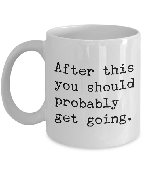 After This You Should Probably Get Going Mug 11 oz. Morning After Hangover Coffee Cup-Cute But Rude