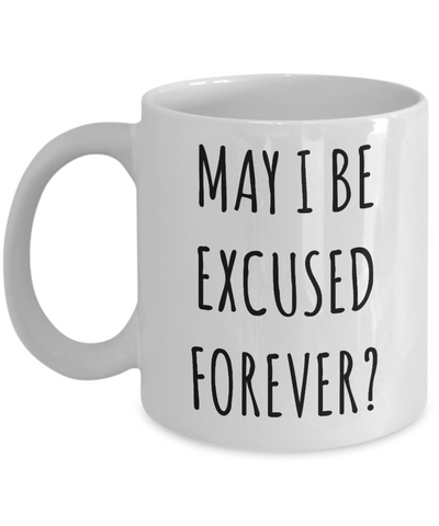 May I Be Excused Forever Mug Funny Coffee Cup-Cute But Rude