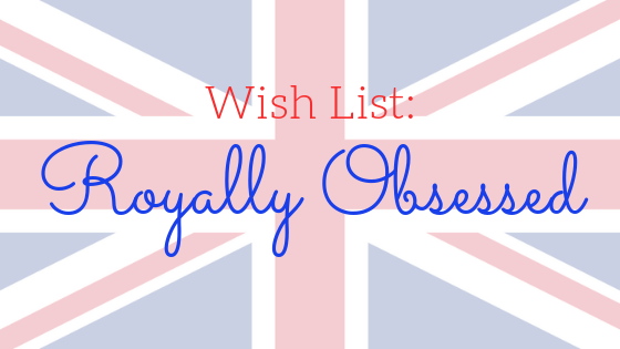 Wish List: Royally Obsessed