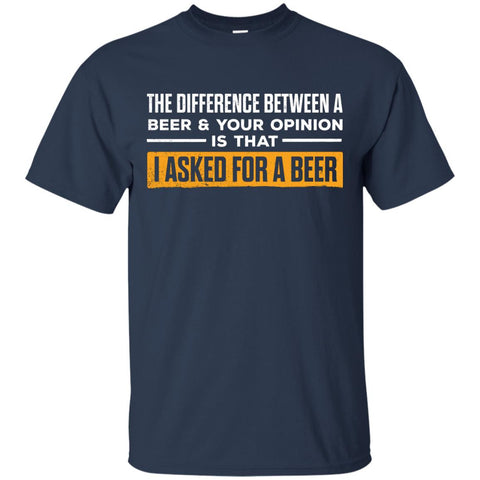The Difference Between A Beer & Your Opinion Is That I Asked For A Beer T-Shirt Apparel - The Beer Lodge