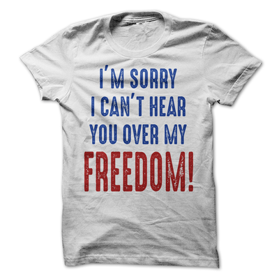 I'm Sorry I Can't Hear You Over My Freedom  [T-Shirt] awesomethreadz