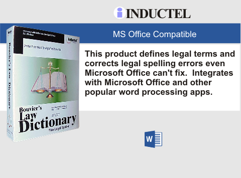 Good spelling is only part of your job. You also need to use the right words. Do both! Check spelling and define legal terms using our comprehensive Bouvier's Law Dictionary Plus Legal Speller! You get comprehensive coverage of legal terms from over 20,000 entries!  You'll produce letter perfect documents using the Inductel Legal Speller. You'll have the convenience and ease of use of a dictionary/spell checker suite that integrates seamlessly with Microsoft Office and other word processors including WordPe