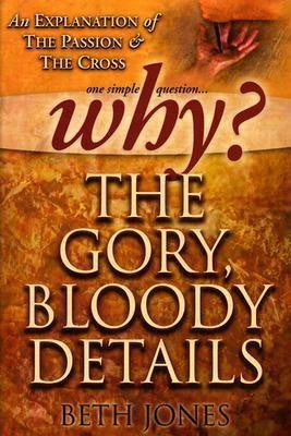 Why the Gory, Bloody Details? An Explanation of the Passion and the Cross
