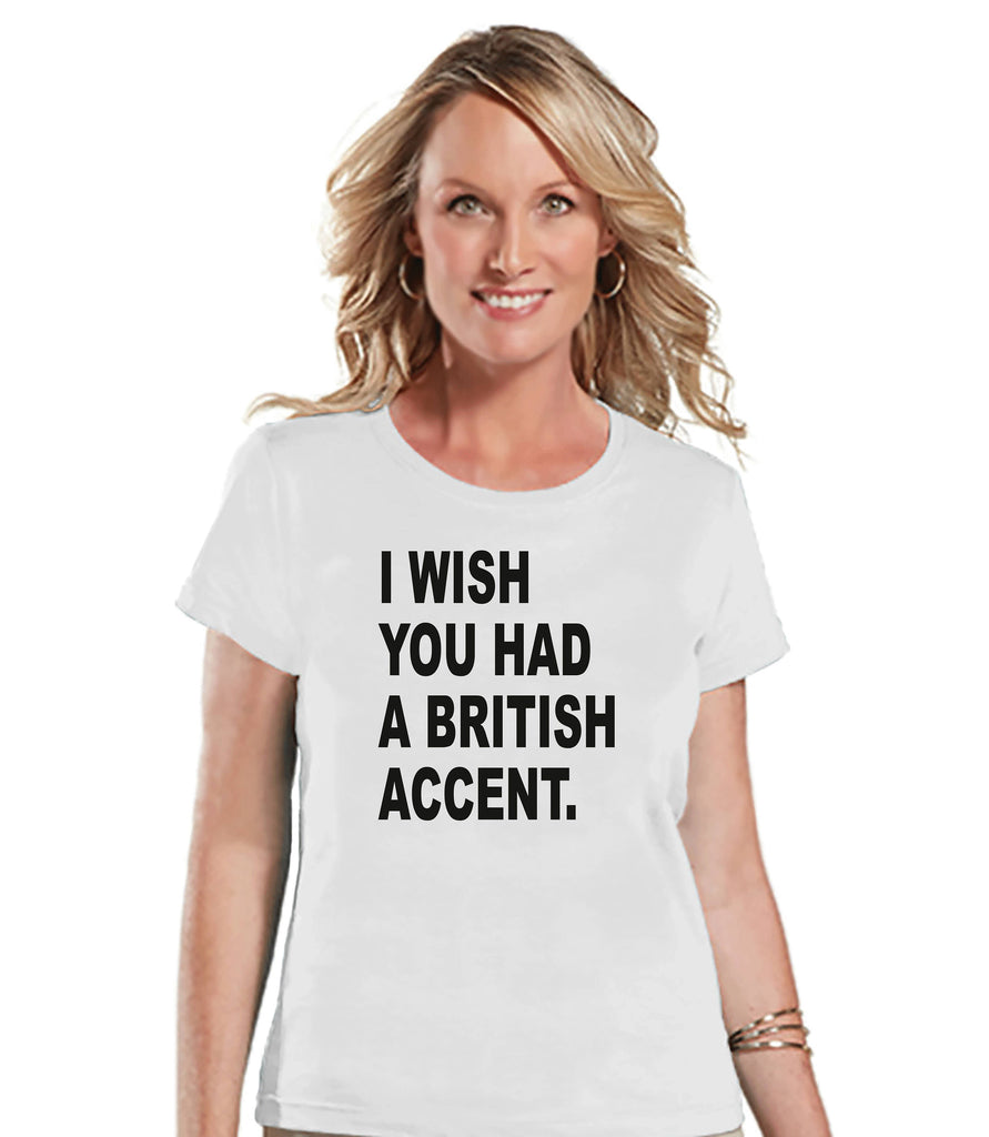 Funny Women's Shirt - British Accent - Funny Shirt - British T-shirt - Womens White T-shirt - Funny Tshirts - Gift for Her Funny Tees