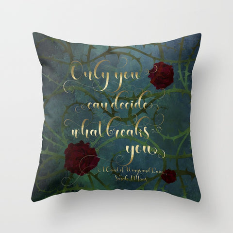 Only you can decide what breaks you. A Court of Wings and Ruin (ACOWAR) Quote Pillow